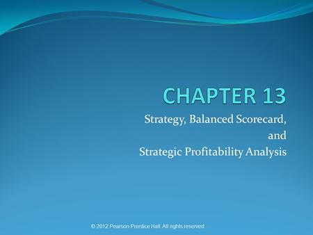 © 2012 Pearson Prentice Hall. All rights reserved. Strategy, Balanced Scorecard, and Strategic Profitability Analysis.