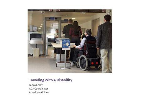 Traveling With A Disability Tanya Kelley ADA Coordinator American Airlines.