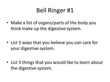 Bell Ringer #1 Make a list of organs/parts of the body you think make up the digestive system. List 3 ways that you believe you can care for your digestive.