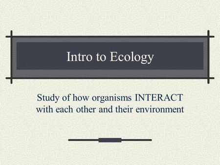 Intro to Ecology Study of how organisms INTERACT with each other and their environment.