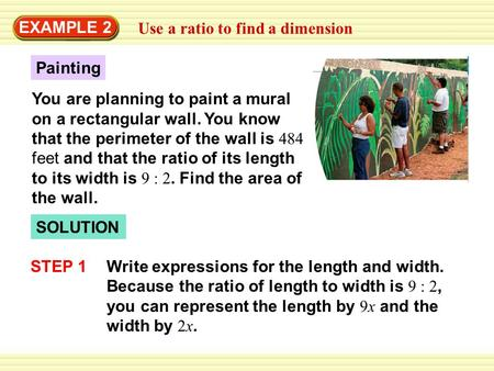 EXAMPLE 2 Use a ratio to find a dimension SOLUTION Painting You are planning to paint a mural on a rectangular wall. You know that the perimeter of the.