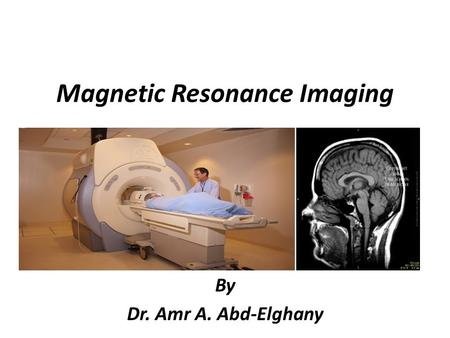 Magnetic Resonance Imaging By Dr. Amr A. Abd-Elghany.
