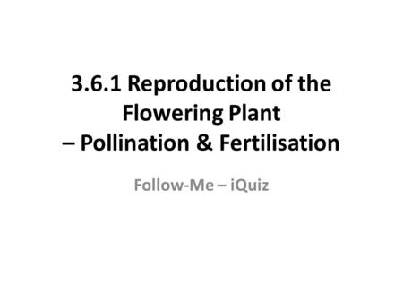 3.6.1 Reproduction of the Flowering Plant – Pollination & Fertilisation Follow-Me – iQuiz.