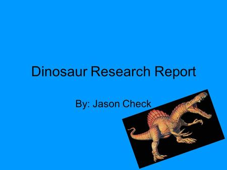 Dinosaur Research Report By: Jason Check. Spinosaurus My dinosaur's name is Spinosaurus. Its name means spiny lizard. The Spinosaurus lived during the.