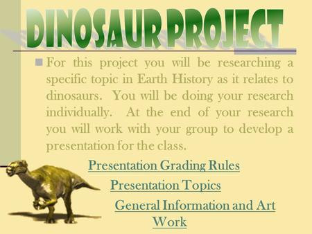 For this project you will be researching a specific topic in Earth History as it relates to dinosaurs. You will be doing your research individually. At.