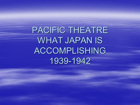 PACIFIC THEATRE WHAT JAPAN IS ACCOMPLISHING 1939-1942.