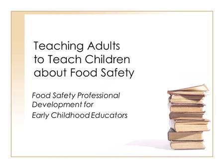 Teaching Adults to Teach Children about Food Safety Food Safety Professional Development for Early Childhood Educators.