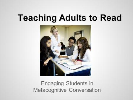Teaching Adults to Read Engaging Students in Metacognitive Conversation.