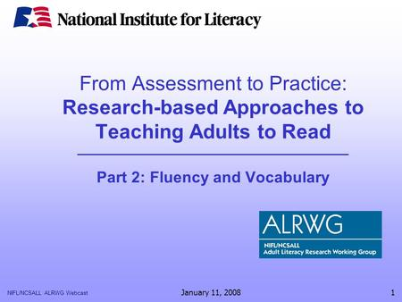 NIFL/NCSALL ALRWG Webcast January 11, 20081 From Assessment to Practice: Research-based Approaches to Teaching Adults to Read Part 2: Fluency and Vocabulary.