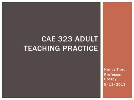 Nancy Thao Professor Crosby 5/13/2013 CAE 323 ADULT TEACHING PRACTICE.