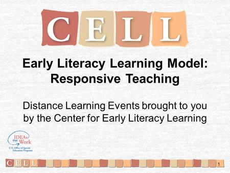 Early Literacy Learning Model: Responsive Teaching Distance Learning Events brought to you by the Center for Early Literacy Learning 1.