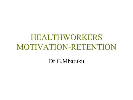 HEALTHWORKERS MOTIVATION-RETENTION Dr G.Mbaruku. Motivated providers can influence performance directly & indirectly Motivating providers may reduce the.