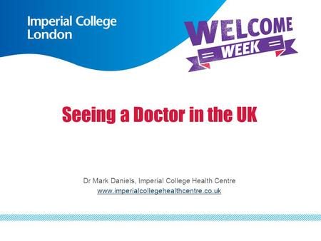 Seeing a Doctor in the UK Dr Mark Daniels, Imperial College Health Centre www.imperialcollegehealthcentre.co.uk.