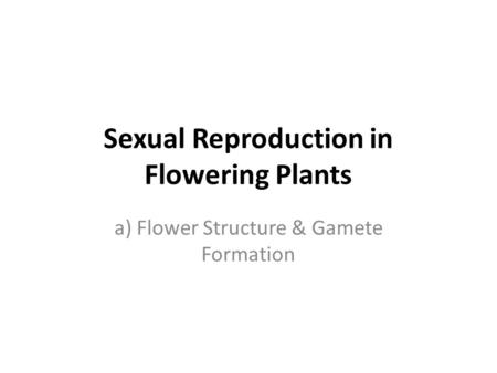 Sexual Reproduction in Flowering Plants a) Flower Structure & Gamete Formation.
