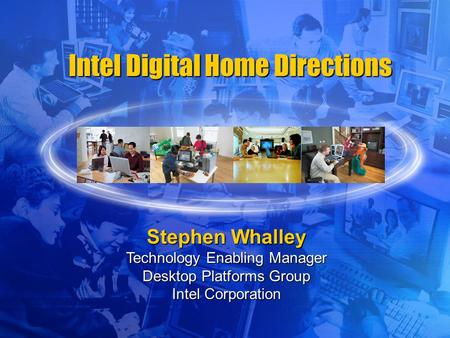 Intel Digital Home Directions Stephen Whalley Technology Enabling Manager Desktop Platforms Group Intel Corporation.