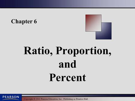 Copyright © 2011 Pearson Education, Inc. Publishing as Prentice Hall. Chapter 6 Ratio, Proportion, and Percent.