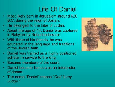 Life Of Daniel Most likely born in Jerusalem around 620 B.C. during the reign of Josiah. He belonged to the tribe of Judah. About the age of 14, Daniel.