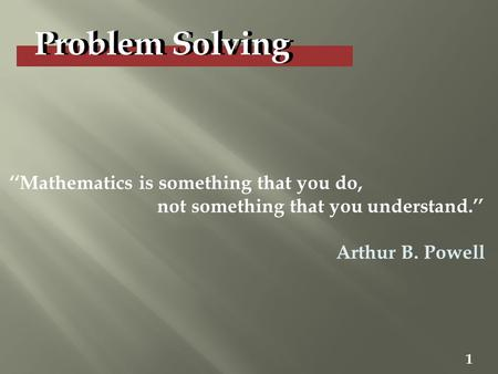 Problem Solving 1 ''Mathematics is something that you do, not something that you understand.'' Arthur B. Powell.