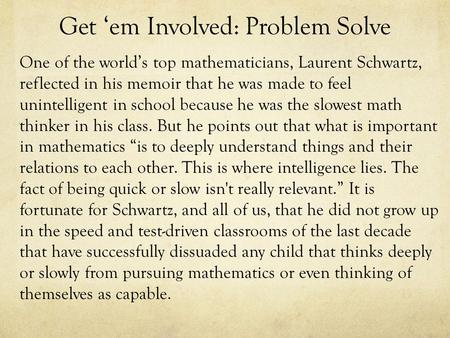 Get 'em Involved: Problem Solve One of the world's top mathematicians, Laurent Schwartz, reflected in his memoir that he was made to feel unintelligent.