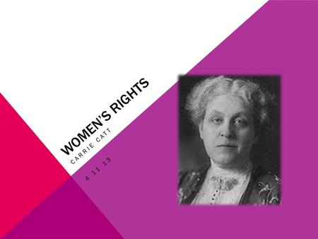 WOMEN'S RIGHTS CARRIE CATT 4 11 13. BACKGROUND She was born Carrie Clinton Lane on January 9, 1859 in Ripon, Wisconsin.. She was a women's suffrage leader.