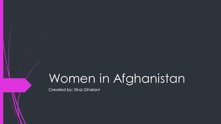 Women in Afghanistan Created by: Sina Gharavi. Role of women in Afghanistan  In the past women did not have much right, and usually in Afghanistan, they.