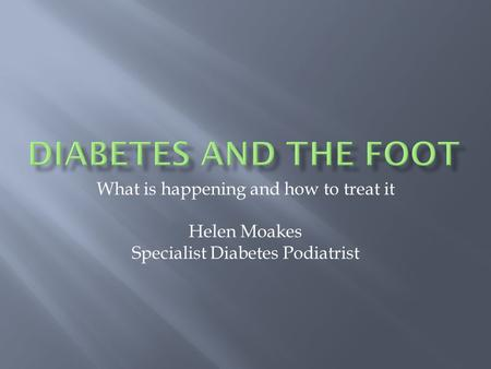 What is happening and how to treat it Helen Moakes Specialist Diabetes Podiatrist.