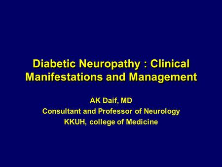 Diabetic Neuropathy : Clinical Manifestations and Management AK Daif, MD Consultant and Professor of Neurology KKUH, college of Medicine.