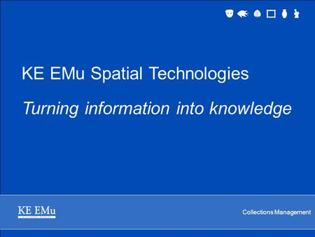 Collections Management KE EMu Spatial Technologies Turning information into knowledge.