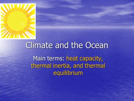 Climate and the Ocean Main terms: heat capacity, thermal inertia, and thermal equilibrium.