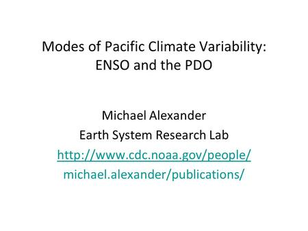 Modes of Pacific Climate Variability: ENSO and the PDO Michael Alexander Earth System Research Lab  michael.alexander/publications/