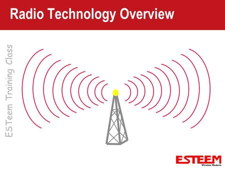ESTeem Training Class Radio Technology Overview. Radio Basics Terminology – Familiarization with radio expressions Basic Components – Transmitter – Receiver.