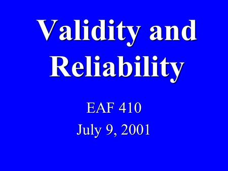 Validity and Reliability EAF 410 July 9, 2001. Validity b Degree to which evidence supports inferences made b Appropriate b Meaningful b Useful.