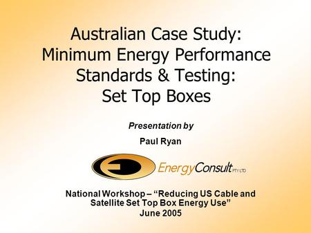 "Australian Case Study: Minimum Energy Performance Standards & Testing: Set Top Boxes Presentation by Paul Ryan National Workshop – ""Reducing US Cable and."