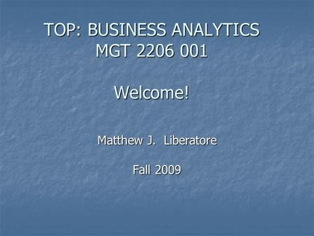 TOP: BUSINESS ANALYTICS MGT 2206 001 Welcome! Matthew J. Liberatore Fall 2009.