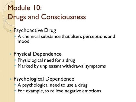 Module 10: Drugs and Consciousness Psychoactive Drug A chemical substance that alters perceptions and mood Physical Dependence Physiological need for a.