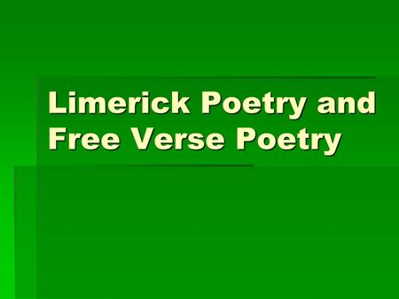 Limerick Poetry and Free Verse Poetry. What is limerick poetry?  A limerick poem is a humorous five-line verse that has a regular meter and the rhyme.