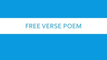 FREE VERSE POEM. WHAT IS A FREE VERSE POEM?  A poem that does not rhyme.  Has no rhythm.  You're not counting syllables.  Should be poetic in nature.