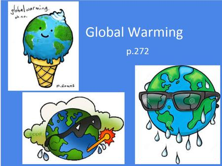 5 Global warming p.272. Objectives Students should learn: that increasing levels of carbon dioxide and methane contribute to global warming that an.