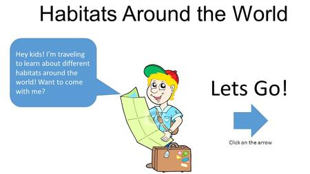 Habitats Around the World Hey kids! I'm traveling to learn about different habitats around the world! Want to come with me? Lets Go! Click on the arrow.