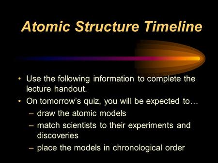 Atomic Structure Timeline Use the following information to complete the lecture handout. On tomorrow's quiz, you will be expected to… –draw the atomic.