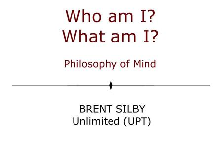 Who am I? What am I? Philosophy of Mind BRENT SILBY Unlimited (UPT)