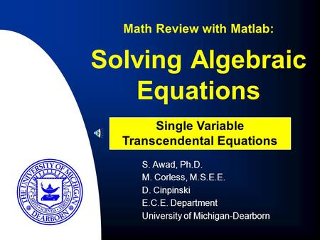 Solving Algebraic Equations S. Awad, Ph.D. M. Corless, M.S.E.E. D. Cinpinski E.C.E. Department University of Michigan-Dearborn Math Review with Matlab: