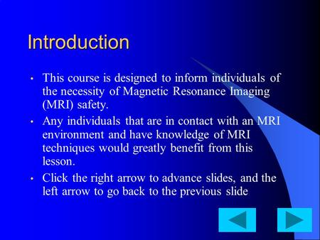 Introduction This course is designed to inform individuals of the necessity of Magnetic Resonance Imaging (MRI) safety. Any individuals that are in contact.