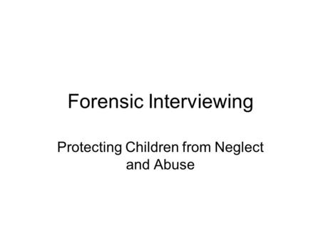 Forensic Interviewing Protecting Children from Neglect and Abuse.
