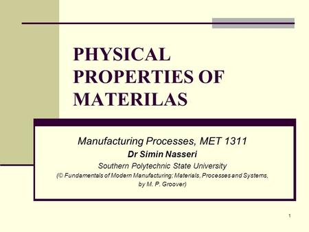 PHYSICAL PROPERTIES OF MATERILAS Manufacturing Processes, MET 1311 Dr Simin Nasseri Southern Polytechnic State University (© Fundamentals of Modern Manufacturing;