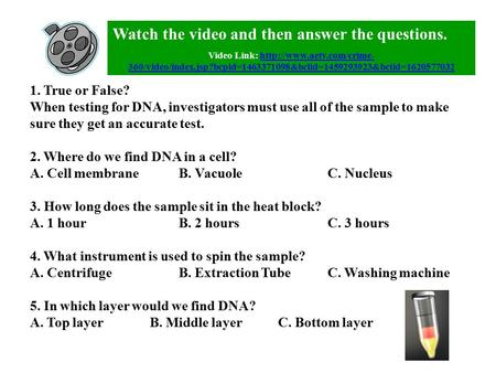 1. True or False? When testing for DNA, investigators must use all of the sample to make sure they get an accurate test. 2. Where do we find DNA in a cell?