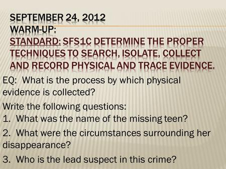 SEPTEMBER 24, 2012 WARM-UP: STANDARD: SFS1c Determine the proper techniques to search, isolate, collect and record physical and trace evidence. EQ: What.