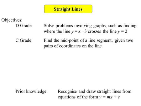 Straight Lines Objectives: D GradeSolve problems involving graphs, such as finding where the line y = x +3 crosses the line y = 2 C GradeFind the mid-point.