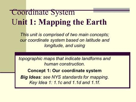 Coordinate System Unit 1: Mapping the Earth This unit is comprised of two main concepts; our coordinate system based on latitude and longitude, and using.
