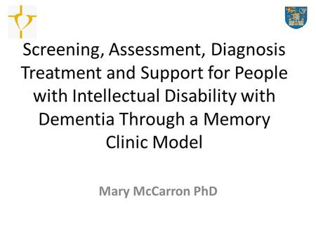 Screening, Assessment, Diagnosis Treatment and Support for People with Intellectual Disability with Dementia Through a Memory Clinic Model Mary McCarron.